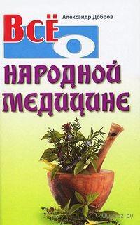 Все о народной медицине. Александр Добров