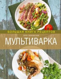 Мультиварка. Большая книга рецептов. Элга Боровская