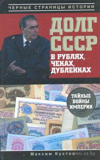 Долг СССР в рублях, чеках, дубленках. Тайные войны империи. М. Кустов