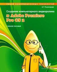 Создание компьютерного видеоролика в Adobe Premiere Pro CS2. А. Рознатовская