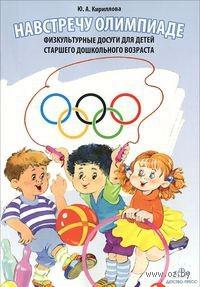 Навстречу Олимпиаде. Физкультурные досуги для детей старшего дошкольного возраста. Юлия Кириллова