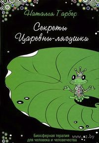Секреты Царевны-лягушки. Биосферная терапия для человека и человечества. Наталья Гарбер