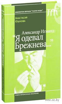 "Александр Игманд: ""Я одевал Брежнева..."""