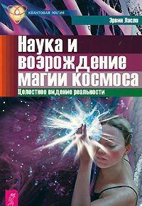 Наука и возрождение магии космоса. Целостное видение реальности. Эрвин Ласло