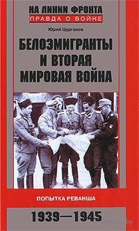 Белоэмигранты и Вторая мировая война. Попытка реванша. 1939-1945. Юрий Цурганов