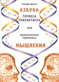Азбука Гермеса Трисмегиста, или Молекулярная тайнопись мышления. Геннадий Длясин