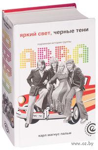 Яркий свет, черные тени: Подлинная история группы ABBA. Карл Пальм