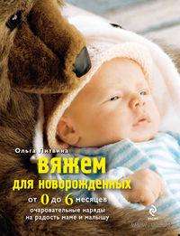 Вяжем для новорожденных от 0 до 6 месяцев. Очаровательные наряды на радость маме и малышу. Ольга Литвина