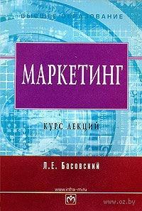 Маркетинг. Курс лекций. Леонид Басовский