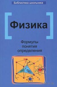 Физика. Формулы, понятия, определения. Элеонора Гришина, Ирина Веклюк