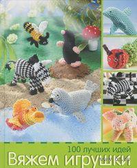 Вяжем игрушки. 100 лучших идей. Андреа Бигель