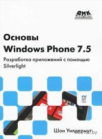 Основы Windows Phone 7.5. Разработка приложений с помощью Silverlight. Шон Уилдермут