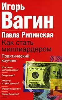 Как стать миллиардером. Практический коучинг (м). Игорь Вагин, Павла Рипинская