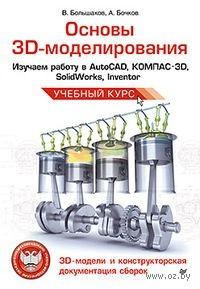 Основы 3D-моделирования. Изучаем работу в AutoCAD, КОМПАС-3D, SolidWorks, Inventor. Владимир Большаков, Андрей Бочков