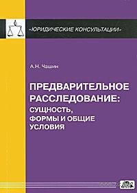 Предварительное расследование. Сущность, формы и общие условия. Александр Чашин