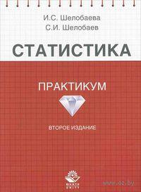 Статистика. Практикум. И. Шелобаева, С. Шелобаев