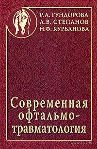 Современная офтальмотравматология. Роза Гундорова, Анатолий Степанов, Н. Курбанова