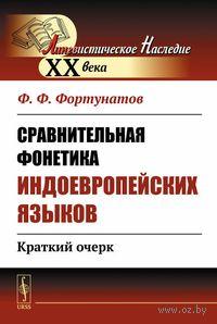 Сравнительная фонетика индоевропейских языков. Краткий очерк. Ф. Фортунатов
