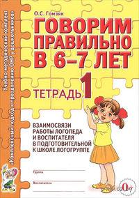 Говорим правильно в 6-7 лет. Тетрадь 1. Взаимосвязь работы логопеда и воспитателя в подготовительной к школе логогруппе