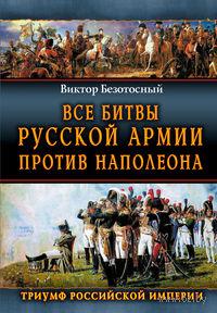 Все сражения русской армии 1804-1814. Россия против Наполеона. Виктор Безотосный