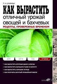 Как вырастить отличный урожай овощей и бахчевых. Рецепты, проверенные временем. Павел Штейнберг