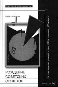 Рождение советских сюжетов. Типология отечественной драмы 1920-х - начала 1930-х годов. Виолетта Гудкова
