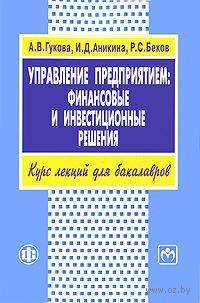 Управление предприятием. Финансовые и инвестиционные решения. А. Гукова