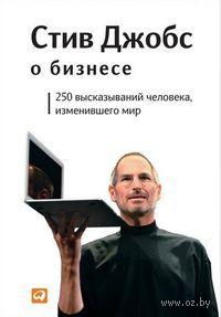 Стив Джобс о бизнесе. 250 высказываний человека, изменившего мир. Стив Джобс