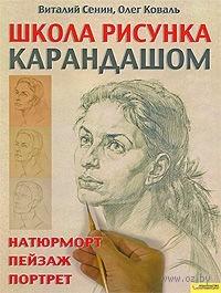 Школа рисунка карандашом. Натюрморт, пейзаж, портрет. Виталий Сенин, Олег Коваль