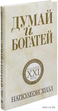 Думай и богатей: издание XXI века. Наполеон Хилл