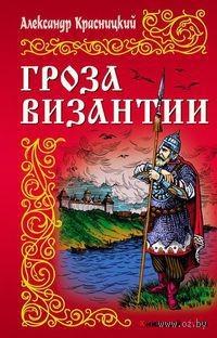 Гроза Византии. Александр Красницкий