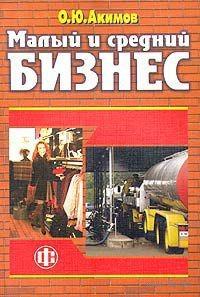 Малый и средний бизнес. Эволюция понятий, рыночная среда, проблемы развития. Олег Акимов