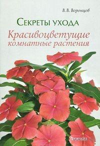 Секреты ухода. Красивоцветущие комнатные растения. Валентин Воронцов