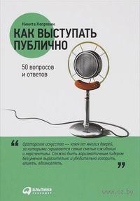 Как выступать публично. 50 вопросов и ответов. Никита Непряхин