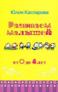 Развиваем малышей от 0 до 4 лет. Юлия Каспарова
