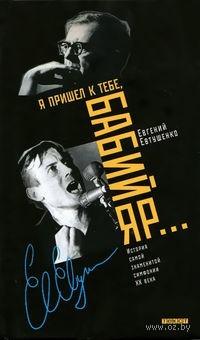 Я пришел к тебе, Бабий Яр... История самой знаменитой симфонии ХХ века. Евгений Евтушенко