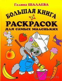 Большая книга раскрасок для самых маленьких. Галина Шалаева