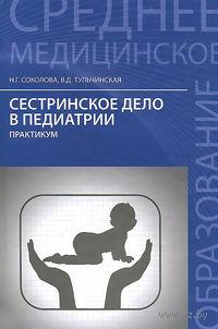 Сестринское дело в педиатрии. Практикум. Наталья Соколова, В. Тульчинская