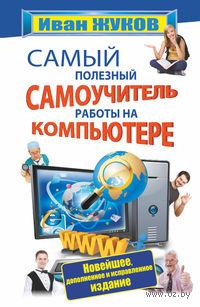 Самый полезный самоучитель работы на компьютере. Иван Жуков