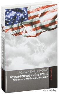 Стратегический взгляд. Америка и глобальный кризис. Збигнев Бжезинский