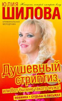 Душевный стриптиз, или Вот бы мне такого мужа! (м). Юлия Шилова