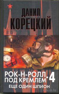 Рок-н-ролл под Кремлем. Книга 4. Еще один шпион. Данил Корецкий