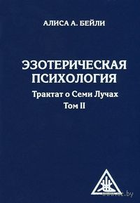 Эзотерическая психология. Трактат о Семи Лучах. Том 2. Алиса Анн Бейли