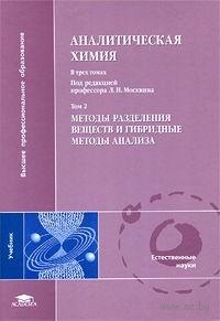 Аналитическая химия. В 3 томах. Том 2. Методы разделения веществ и гибридные методы анализа. Леонид Москвин