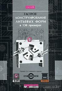 Конструирование литьевых форм в 130 примерах (+ CD). Г. Гастров