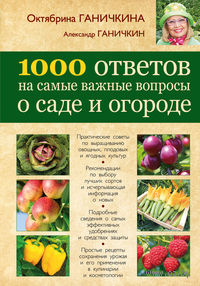 1000 ответов на самые важные вопросы о саде и огороде. Октябрина Ганичкина, Александр Ганичкин