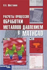 Расчеты процессов обработки металлов давлением в Mathcad. Н. Шестаков