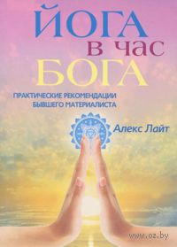 Йога в час Бога. Практические рекомендации бывшего материалиста. Алекс Лайт
