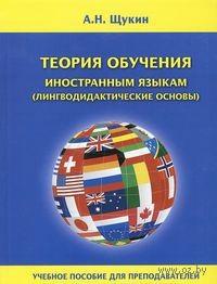 Теория обучения иностранным языкам (лингводидактические основы). Анатолий Щукин