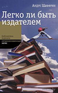 Легко ли быть издателем. Как транснациональные концерны завладели книжным рынком и отучили нас читать. Андре Шиффрин, Светлана Силакова